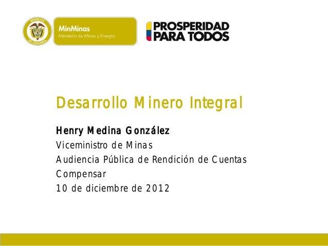 Desarrollo Minero Integral Henry Medina González Viceministro de Minas Audiencia Pública de Rendición de Cuentas Compensar...