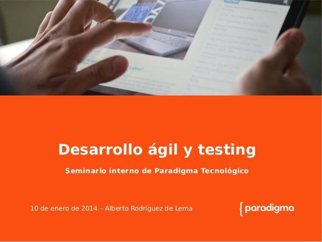Desarrollo ágil y testing Seminario interno de Paradigma Tecnológico  10 de enero de 2014 – Alberto Rodríguez de Lema  La ...