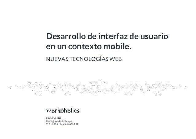 Desarrollo de interfaz de usuario en un contexto mobile. Laura Carazo laura@workoholics.es T. 610 368 134 / 944 059 957 NU...