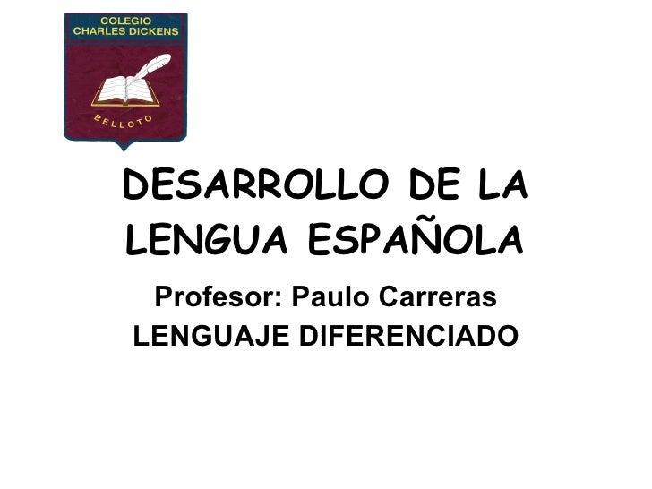 DESARROLLO DE LA LENGUA ESPAÑOLA Profesor: Paulo Carreras LENGUAJE DIFERENCIADO