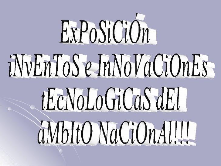 ExPoSiCiÓn iNvEnToS e InNoVaCiOnEs tEcNoLoGiCaS dEl áMbItO NaCiOnAl!!!
