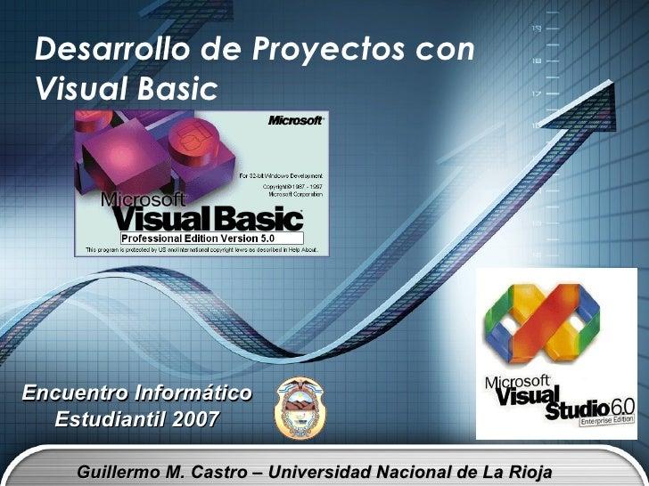 Desarrollo de Proyectos con Visual Basic Guillermo M. Castro – Universidad Nacional de La Rioja Encuentro Informático Estu...