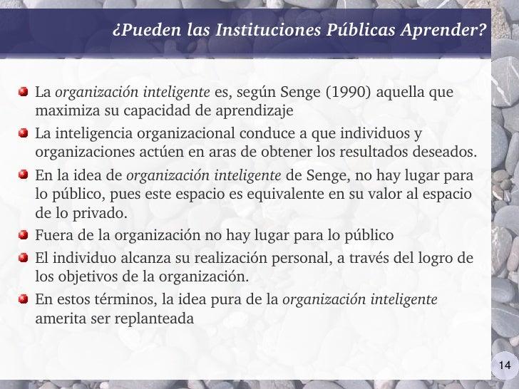 ¿PuedenlasInstitucionesPúblicasAprender?   Laorganizacióninteligentees,segúnSenge(1990)aquellaque maximizasu...