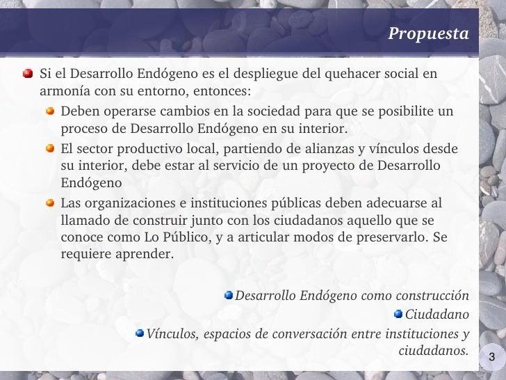 Propuesta  SielDesarrolloEndógenoeseldesplieguedelquehacersocialen armoníaconsuentorno,entonces:     Deben...