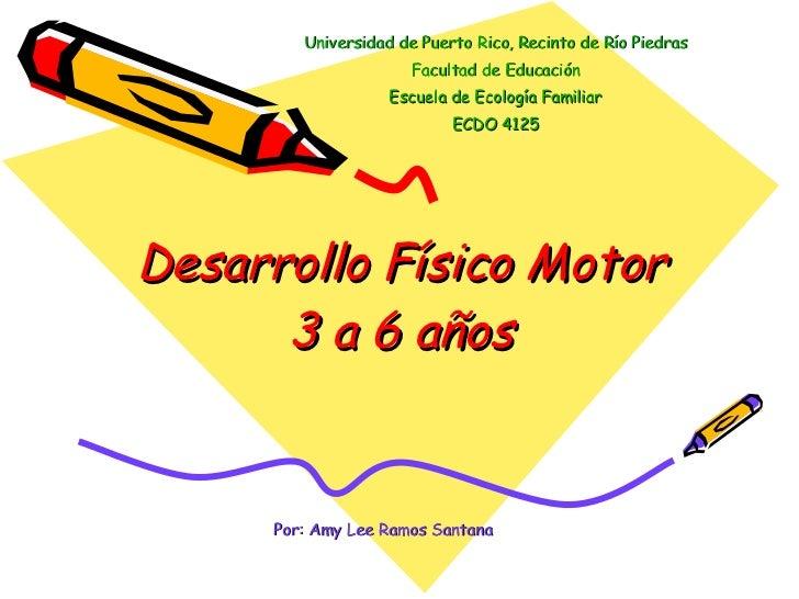 Desarrollo Físico Motor 3 a 6 años Universidad de Puerto Rico, Recinto de Río Piedras Facultad de Educación Escuela de Eco...