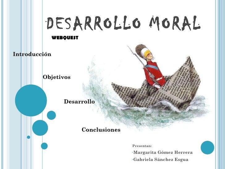 DESARROLLO MORAL <ul><li>Presentan: </li></ul><ul><li>Margarita Gómez Herrera </li></ul><ul><li>Gabriela Sánchez Esgua </l...
