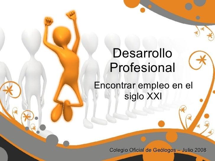 Desarrollo Profesional Encontrar empleo en el siglo XXI Colegio Oficial de Geólogos – Julio 2008