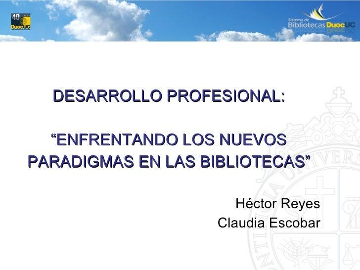 """<ul><li>DESARROLLO PROFESIONAL: </li></ul><ul><li>"""" ENFRENTANDO LOS NUEVOS </li></ul><ul><li>PARADIGMAS EN LAS BIBLIOTECAS..."""