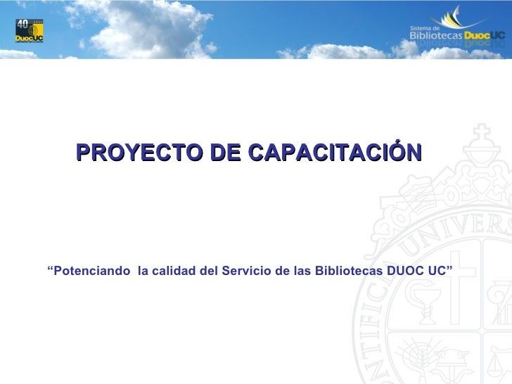 """PROYECTO DE CAPACITACIÓN  """" Potenciando  la calidad del Servicio de las Bibliotecas DUOC UC"""""""