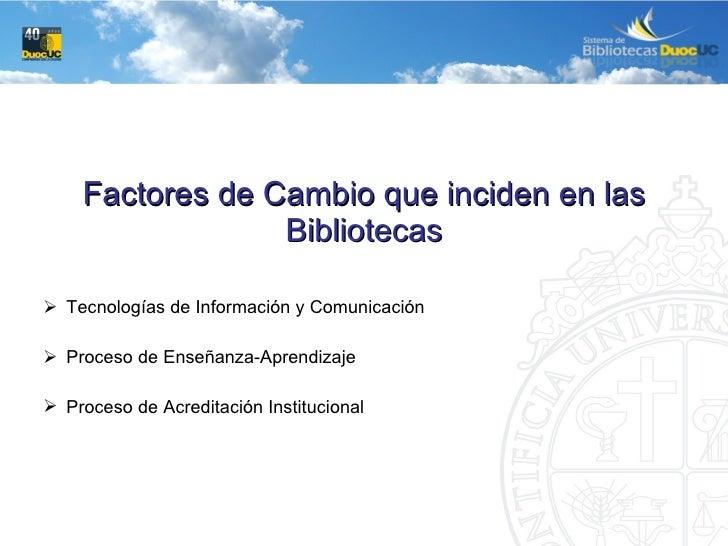 <ul><li>Factores de Cambio que inciden en las  Bibliotecas </li></ul><ul><ul><li>Tecnologías de Información y Comunicación...