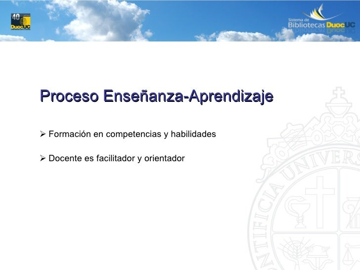<ul><li>Proceso Enseñanza-Aprendizaje </li></ul><ul><ul><ul><li>Formación en competencias y habilidades </li></ul></ul></u...