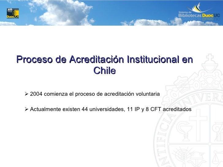 <ul><li>Proceso de Acreditación Institucional en Chile </li></ul><ul><ul><ul><li>2004 comienza el proceso de acreditación ...