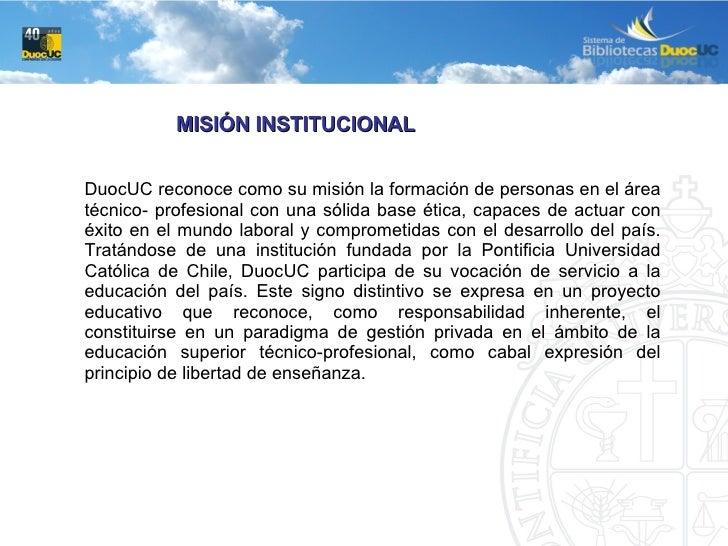 MISIÓN INSTITUCIONAL DuocUC reconoce como su misión la formación de personas en el área técnico- profesional con una sólid...