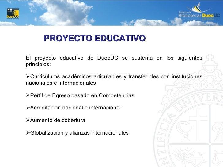 PROYECTO EDUCATIVO <ul><li>El proyecto educativo de DuocUC se sustenta en los siguientes principios: </li></ul><ul><li>Cur...