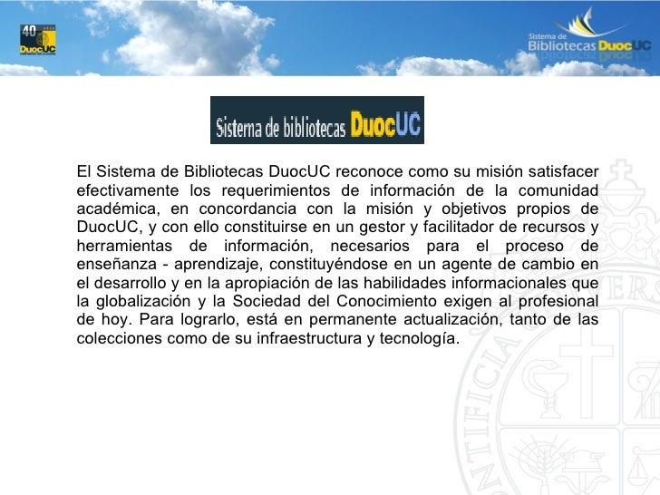 El Sistema de Bibliotecas DuocUC reconoce como su misión satisfacer efectivamente los requerimientos de información de la ...