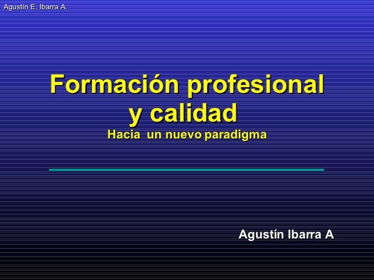 Agustín E. Ibarra A . Agustín Ibarra A Formación profesional y calidad  Hacia  un nuevo paradigma