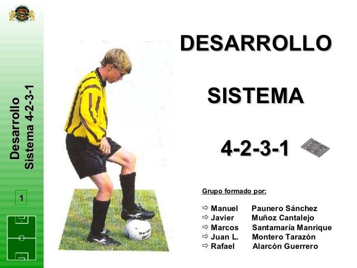 Desarrollo  Sistema 4-2-3-1 DESARROLLO SISTEMA 4-2-3-1 1 <ul><li>Grupo formado por: </li></ul><ul><li>Manuel  Paunero Sánc...