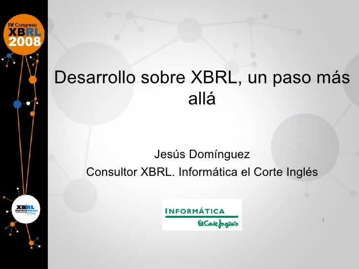 Desarrollo sobre XBRL, un paso más allá Jesús Domínguez Consultor XBRL. Informática el Corte Inglés