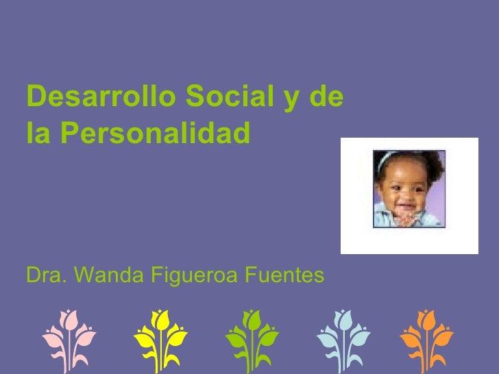 Desarrollo Social y de la Personalidad Dra. Wanda Figueroa Fuentes
