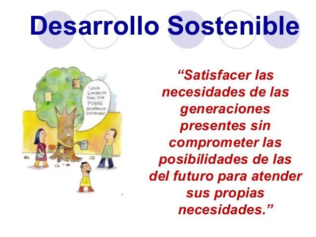 """Desarrollo Sostenible """"Satisfacer las necesidades de las generaciones presentes sin comprometer las posibilidades de las d..."""