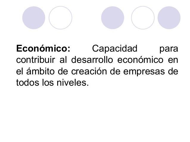 Económico: Capacidad para contribuir al desarrollo económico en el ámbito de creación de empresas de todos los niveles.