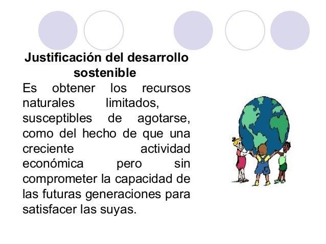Justificación del desarrollo sostenible Es obtener los recursos naturales limitados, susceptibles de agotarse, como del he...