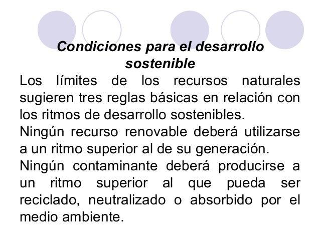 Condiciones para el desarrollo sostenible Los límites de los recursos naturales sugieren tres reglas básicas en relación c...