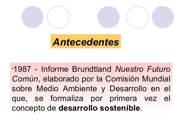 Antecedentes 1987 - Informe Brundtland Nuestro Futuro Común, elaborado por la Comisión Mundial sobre Medio Ambiente y Desa...