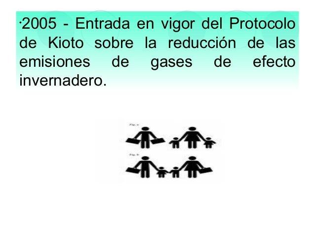 2005 - Entrada en vigor del Protocolo de Kioto sobre la reducción de las emisiones de gases de efecto invernadero. •