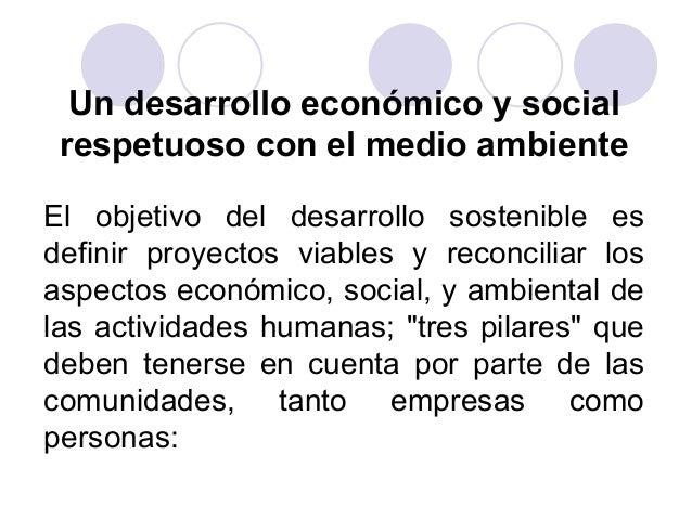 Un desarrollo económico y social respetuoso con el medio ambiente El objetivo del desarrollo sostenible es definir proyect...