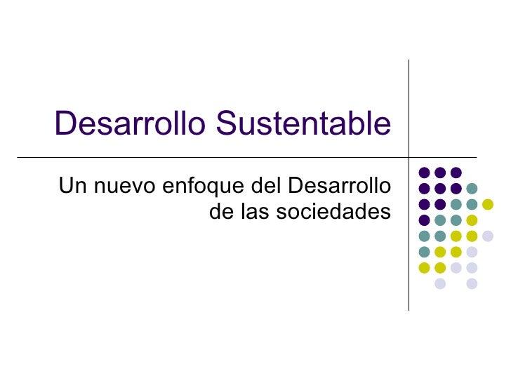 Desarrollo Sustentable Un nuevo enfoque del Desarrollo de las sociedades