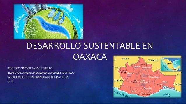 "DESARROLLO SUSTENTABLE EN OAXACA ESC. SEC. ""PROFR. MOISÉS SÁENZ"" ELABORADO POR: LUISA MARIA GONZÁLEZ CASTILLO ASESORADO PO..."