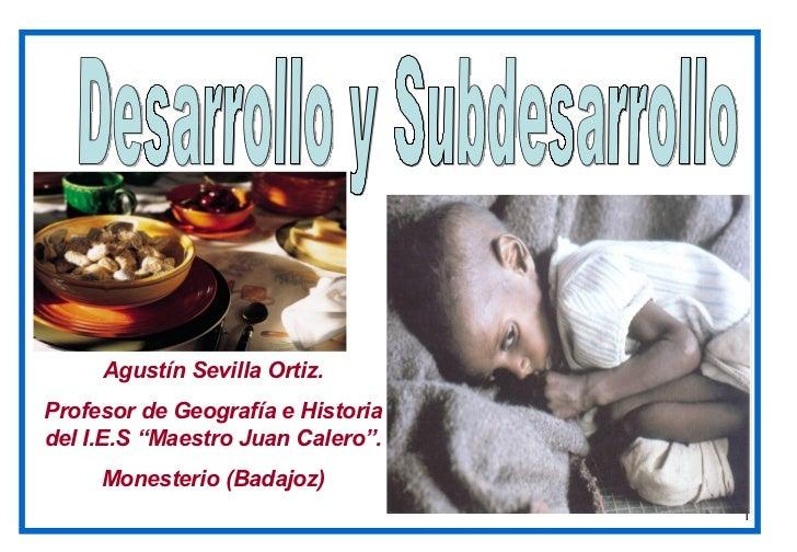 "Desarrollo y Subdesarrollo Agustín Sevilla Ortiz. Profesor de Geografía e Historia del I.E.S ""Maestro Juan Calero"". Monest..."