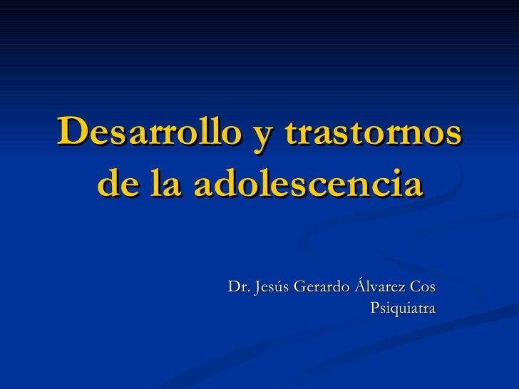 Desarrollo y trastornos de la adolescencia Dr. Jesús Gerardo Álvarez Cos Psiquiatra