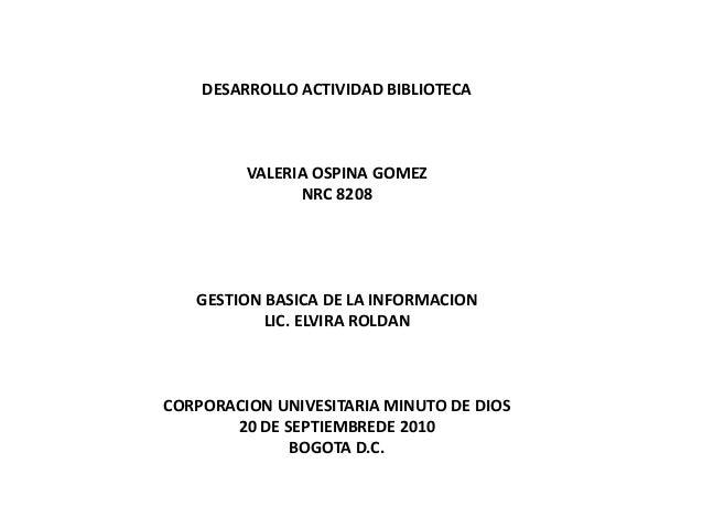 DESARROLLO ACTIVIDAD BIBLIOTECA VALERIA OSPINA GOMEZ NRC 8208 GESTION BASICA DE LA INFORMACION LIC. ELVIRA ROLDAN CORPORAC...