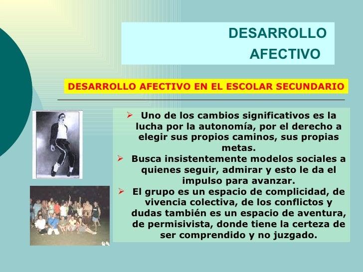 DESARROLLO  AFECTIVO   DESARROLLO AFECTIVO EN EL ESCOLAR SECUNDARIO <ul><li>Uno de los cambios significativos es la lucha ...