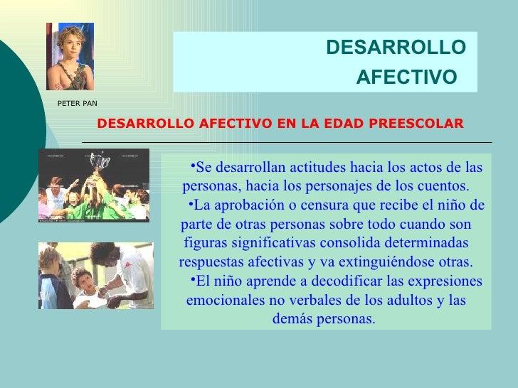 DESARROLLO  AFECTIVO   DESARROLLO AFECTIVO EN LA EDAD PREESCOLAR <ul><li>Se desarrollan actitudes hacia los actos de las p...