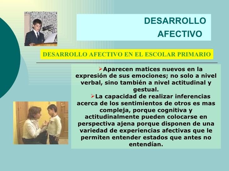 DESARROLLO  AFECTIVO   DESARROLLO AFECTIVO EN EL ESCOLAR PRIMARIO <ul><li>Aparecen matices nuevos en la expresión de sus e...