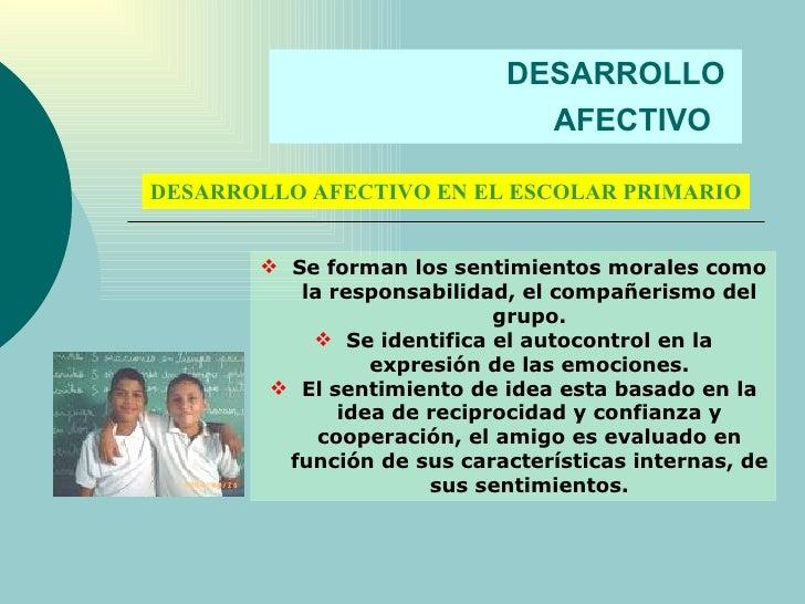 DESARROLLO  AFECTIVO   DESARROLLO AFECTIVO EN EL ESCOLAR PRIMARIO <ul><li>Se forman los sentimientos morales como la respo...