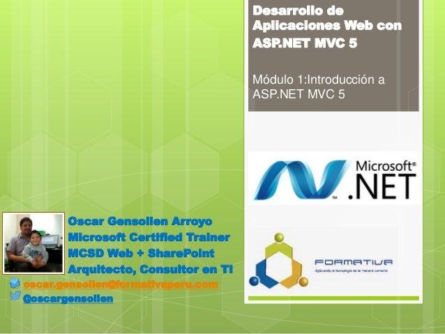 Desarrollo de Aplicaciones Web con ASP.NET MVC 5 Módulo 1:Introducción a ASP.NET MVC 5 Oscar Gensollen Arroyo Microsoft Ce...