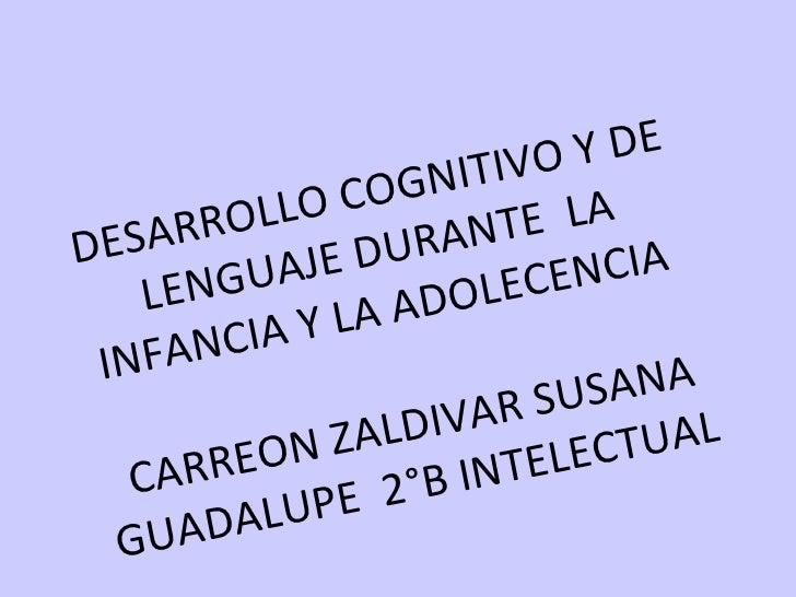 DESARROLLO COGNITIVO Y DE LENGUAJE DURANTE  LA INFANCIA Y LA ADOLECENCIA  CARREON ZALDIVAR SUSANA GUADALUPE  2°B INTELECTU...