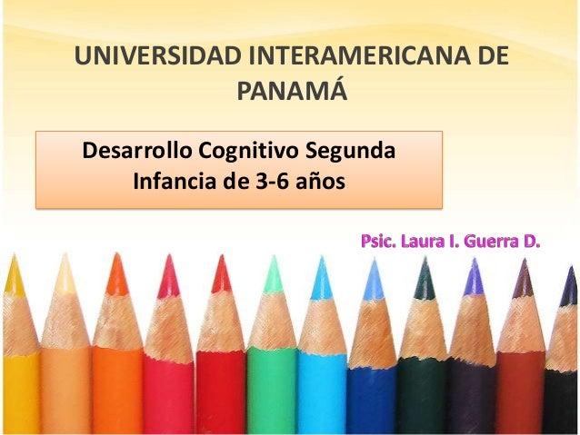 UNIVERSIDAD INTERAMERICANA DE PANAMÁ Desarrollo Cognitivo Segunda Infancia de 3-6 años