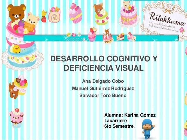 DESARROLLO COGNITIVO Y DEFICIENCIA VISUAL Ana Delgado Cobo Manuel Gutiérrez Rodríguez Salvador Toro Bueno Alumna: Karina G...