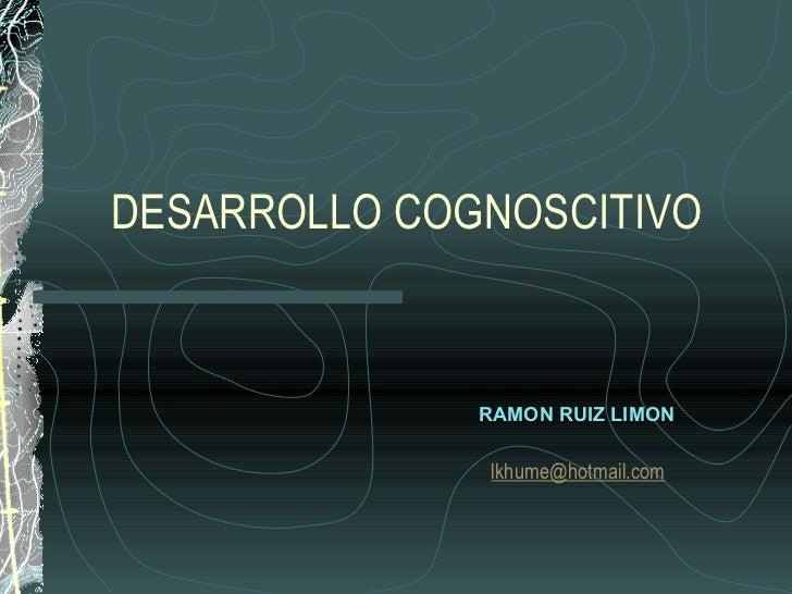 DESARROLLO COGNOSCITIVO RAMON RUIZ LIMON [email_address]