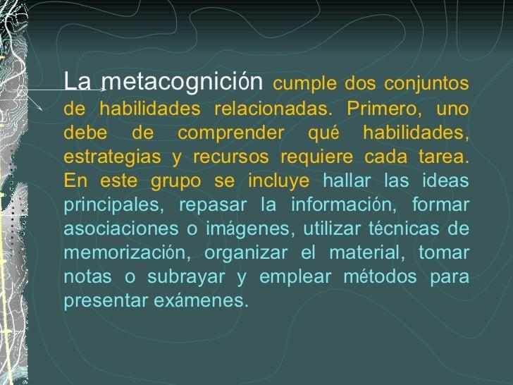 La metacognici ó n  cumple dos conjuntos de habilidades relacionadas. Primero, uno debe de comprender qu é  habilidades, e...