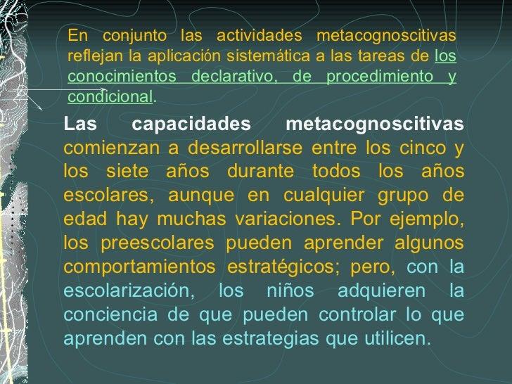 Las capacidades metacognoscitivas   comienzan a desarrollarse entre los cinco y los siete años durante todos los años esco...