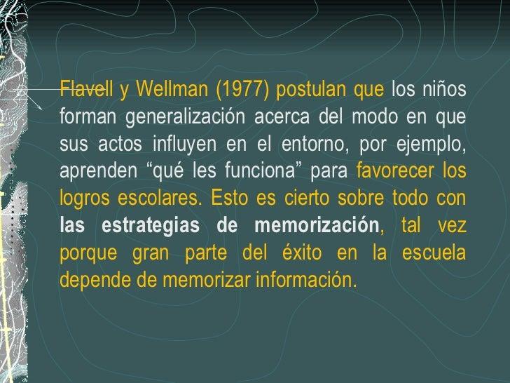 Flavell y Wellman (1977) postulan que  los niños forman generalización acerca del modo en que sus actos influyen en el ent...