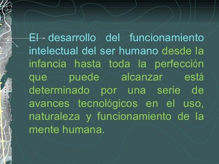 El desarrollo del funcionamiento intelectual del ser humano  desde la infancia hasta toda la perfecci ó n que puede alcanz...
