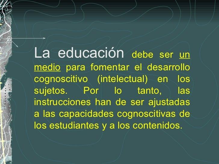 La educación  debe ser  un medio  para fomentar el desarrollo cognoscitivo (intelectual) en los sujetos. Por lo tanto, las...