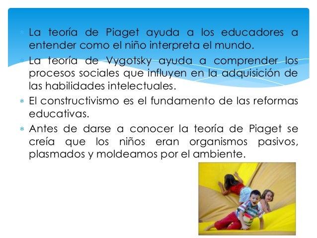 La teoría de Piaget ayuda a los educadores a entender como el niño interpreta el mundo. La teoría de Vygotsky ayuda a comp...